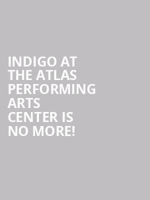 Indigo At The Atlas Performing Arts Center is no more